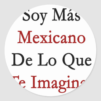 Soja Mas Mexicano De Lo Que Te Imaginas Pegatina Redonda