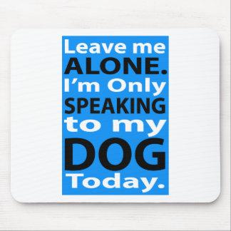 Solamente hablando a mi perro hoy alfombrilla de ratón