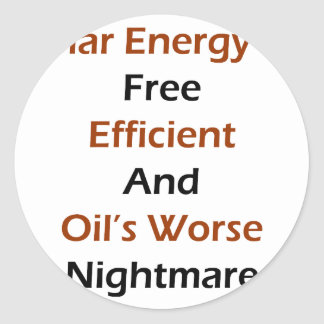 Solar Energy Is Free Efficient And Oil's Worse Nig Classic Round Sticker