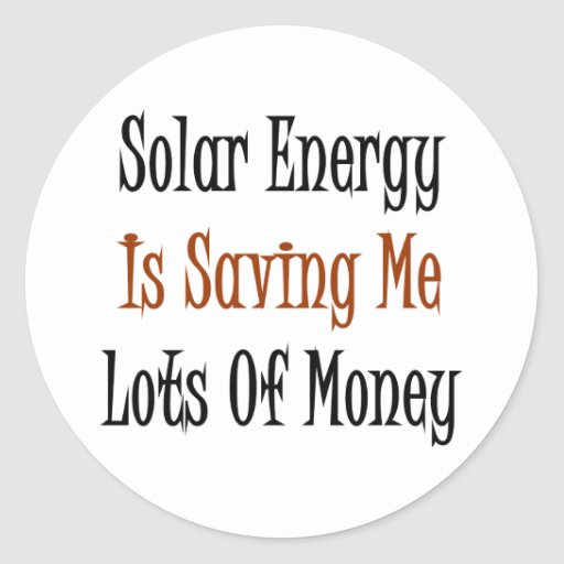 Solar Energy Is Saving Me Lots Of Money Round Stickers