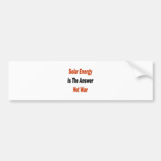 Solar Energy Is The Answer Not War Bumper Sticker