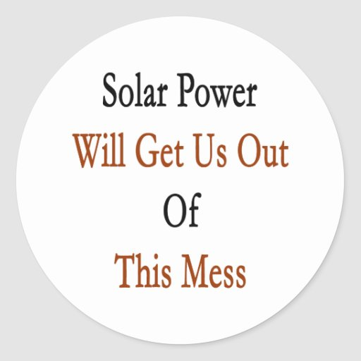 Solar Power Will Get Us Out Of This Mess Classic Round Sticker
