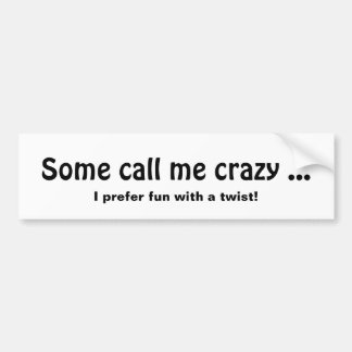 Some call me Crazy, Fun with a twist Quote Bumper Sticker