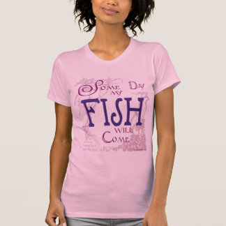 Some day my Fish will come Shirt