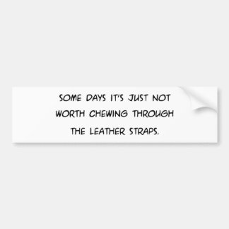 Some Days Its Not Worth Chewing ... Leather Straps Bumper Sticker