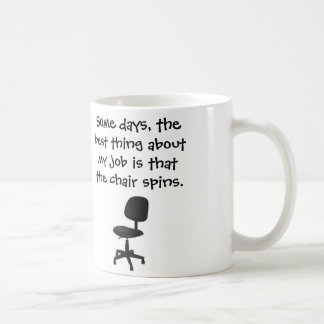 Some days, the best thing about my job chair spins classic white coffee mug