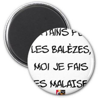 Some make the BALÈZES, me I make DISCOMFORT Magnet