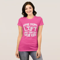 Some Moms Lift More Than Just Their Kids T Shirt