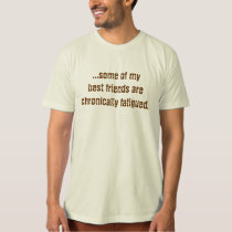 ...some of mybest friends arechronically fatigued. T-Shirt