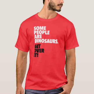 Some People Are Dinosaurs Get Over It T-Shirt