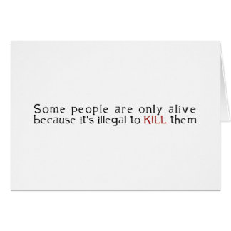 Some People Are Only Alive Because Its Illegal ... Card