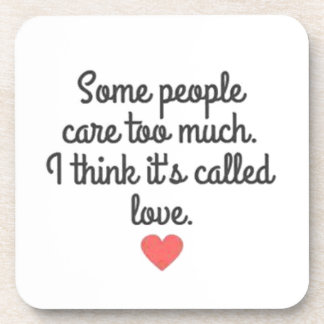 SOME PEOPLE CARE TOO MUCH THINK ITS CALLED LOVE QU DRINK COASTER