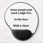"Some People Just Need a High Five Gel Mouse Pad<br><div class=""desc"">For the sarcasm lover in all of us.  Check out this witty ""Some People just need a high five.  In the face.  With a chair."" design on apparel,  mugs,  mousepads,  buttons,  and other unique gifts.</div>"