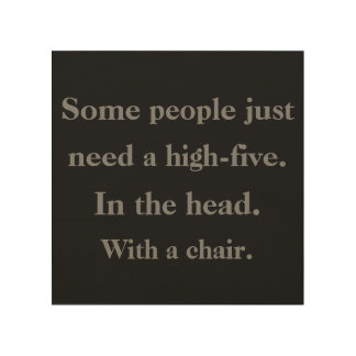 Some people just need a high-five in the head with wood print