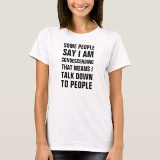 Some people say I am condescending that means I ta T-Shirt
