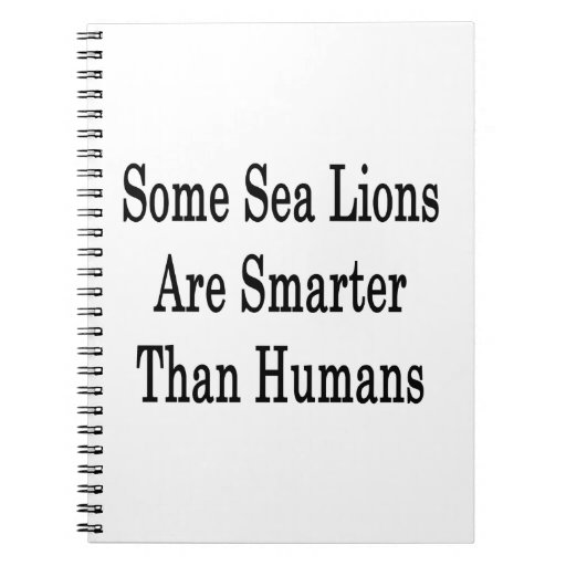 Some Sea Lions Are Smarter Than Humans Spiral Notebooks