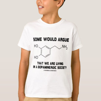 Some Would Argue We Are Living Dopamingeric T-Shirt