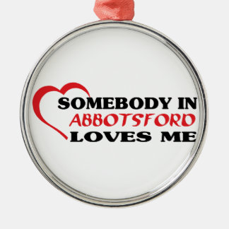 Somebody in Abbotsford loves me Metal Ornament