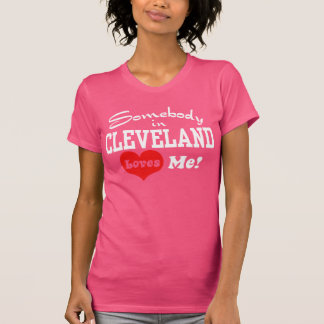Somebody In Cleveland Loves Me Tee Shirt