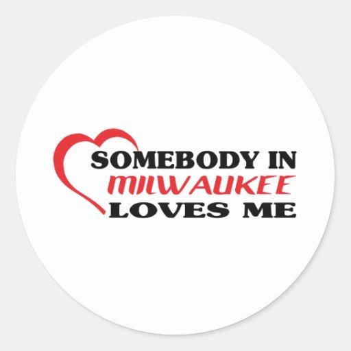 Somebody in Milwaukee loves me t shirt Round Sticker
