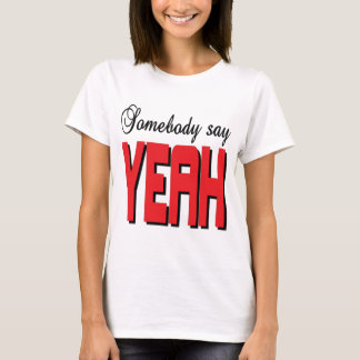 Somebody say YEAH T-Shirt