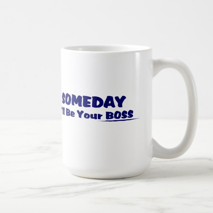 Someday I'll Be Your Boss ! Coffee Mug