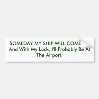 SOMEDAY MY SHIP WILL COME IN, And With My Luck,... Bumper Sticker