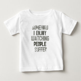 Somehow I enjoy watching people suffer Baby T-Shirt