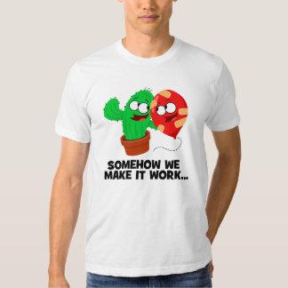 Somehow we make it work! shirt