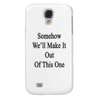 Somehow We'll Make It Out Of This One Galaxy S4 Cover