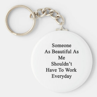 Someone As Beautiful As Me Shouldn't Have To Work Basic Round Button Keychain