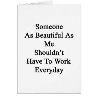 Someone As Beautiful As Me Shouldn't Have To Work Card