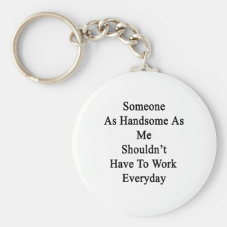 Someone As Handsome As Me Shouldn't Have To Work E Basic Round Button Keychain