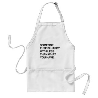 SOMEONE ELSE IS HAPPY WITH LESS THAN WHAT YOU HAVE ADULT APRON