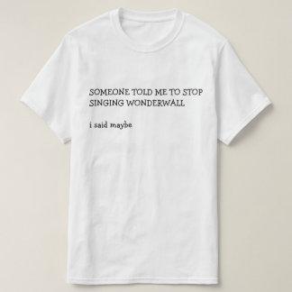 SOMEONE TOLD ME TO STOP SINGING WONDERWALL  i said T-Shirt