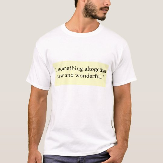 """...something altogether new and wonderful..."" T-Shirt"