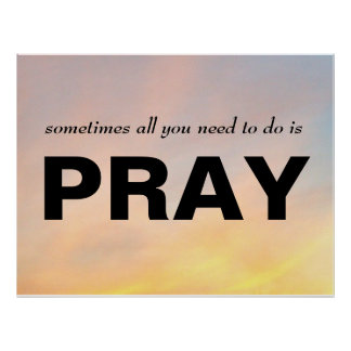 """""""SOMETIMES ALL YOU NEED TO DO IS PRAY POSTER"""" POSTER"""