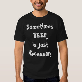 Sometimes BEER is Just Necessary Tee Shirt