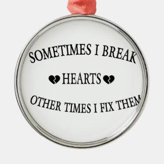 Sometimes I Break Hearts Other Time  I Fix Them Metal Ornament