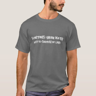 Sometimes i drink water just to surprise my liver! T-Shirt