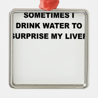 SOMETIMES I DRINK WATER TO SURPRISE MY LIVER.png Metal Ornament