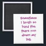 "Sometimes I laugh so hard Magnet<br><div class=""desc"">Sometimes I laugh so hard the tears run down my leg</div>"