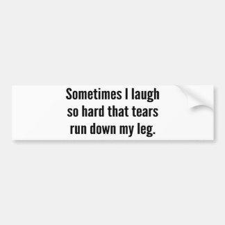 Sometimes I Laugh So Hard That Tears Run Down My L Bumper Sticker