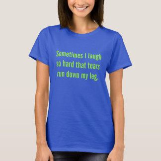 Sometimes I laugh...tears run down my leg T-Shirt