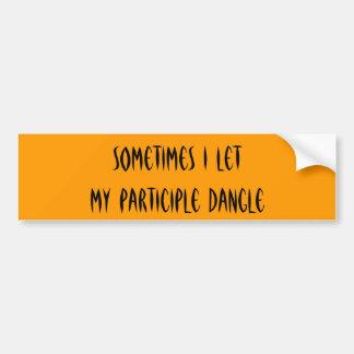 Sometimes I let my participle dangle Bumper Sticker