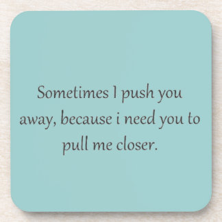Sometimes I Push You away, Because I Need you to p Beverage Coasters