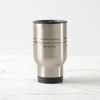 Sometimes I Push You away, Because I Need you to p Travel Mug