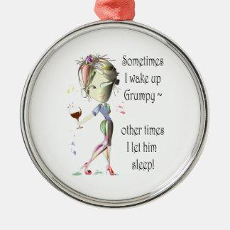 Sometimes I wake up Grumpy!  fun saying gifts Metal Ornament