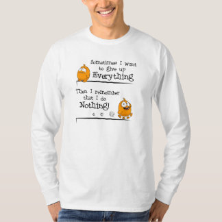 """"""" Sometimes I want to give up everything""""- T-Shirt"""