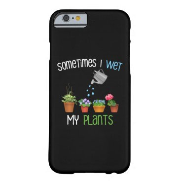 Sometimes I Wet My Plants Funny Gardening Barely There iPhone 6 Case